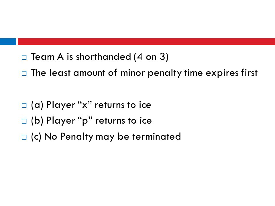 " Team A is shorthanded (4 on 3)  The least amount of minor penalty time expires first  (a) Player ""x"" returns to ice  (b) Player ""p"" returns to ic"