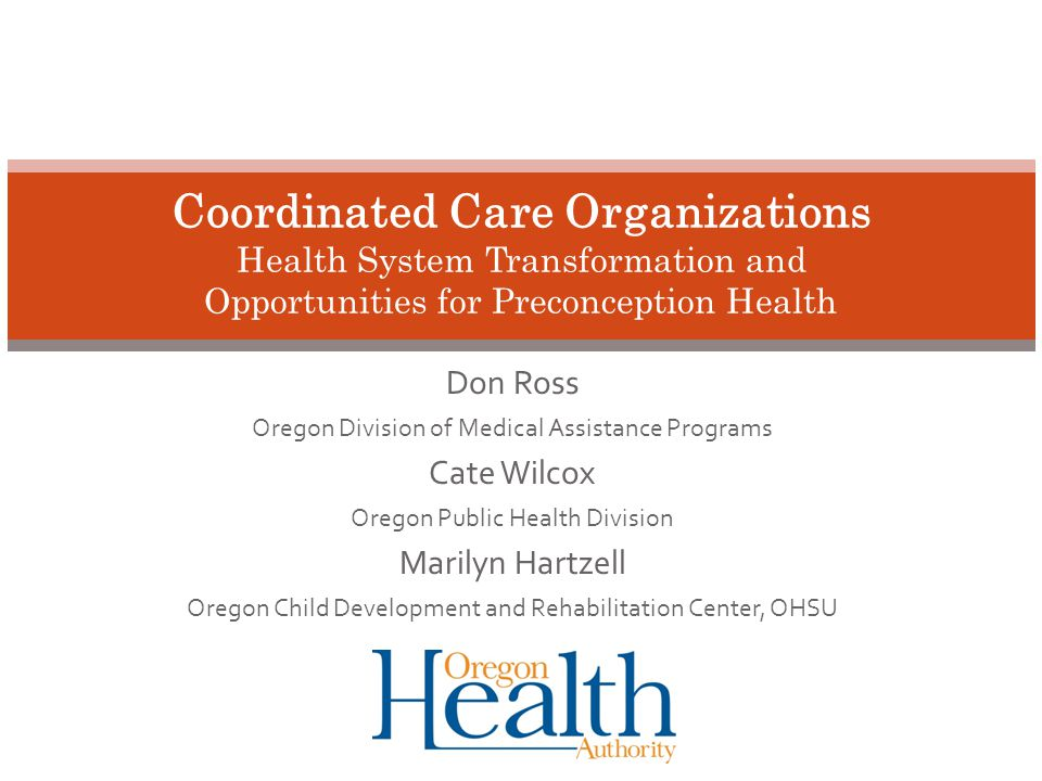 Don Ross Oregon Division of Medical Assistance Programs Cate Wilcox Oregon Public Health Division Marilyn Hartzell Oregon Child Development and Rehabilitation Center, OHSU Coordinated Care Organizations Health System Transformation and Opportunities for Preconception Health