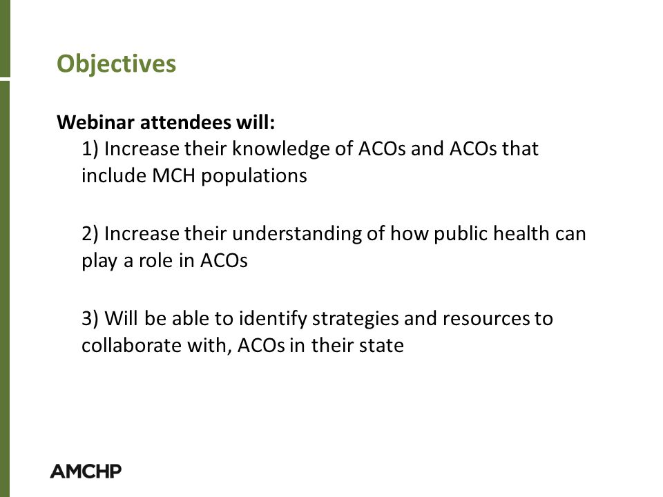 Objectives Webinar attendees will: 1) Increase their knowledge of ACOs and ACOs that include MCH populations 2) Increase their understanding of how public health can play a role in ACOs 3) Will be able to identify strategies and resources to collaborate with, ACOs in their state