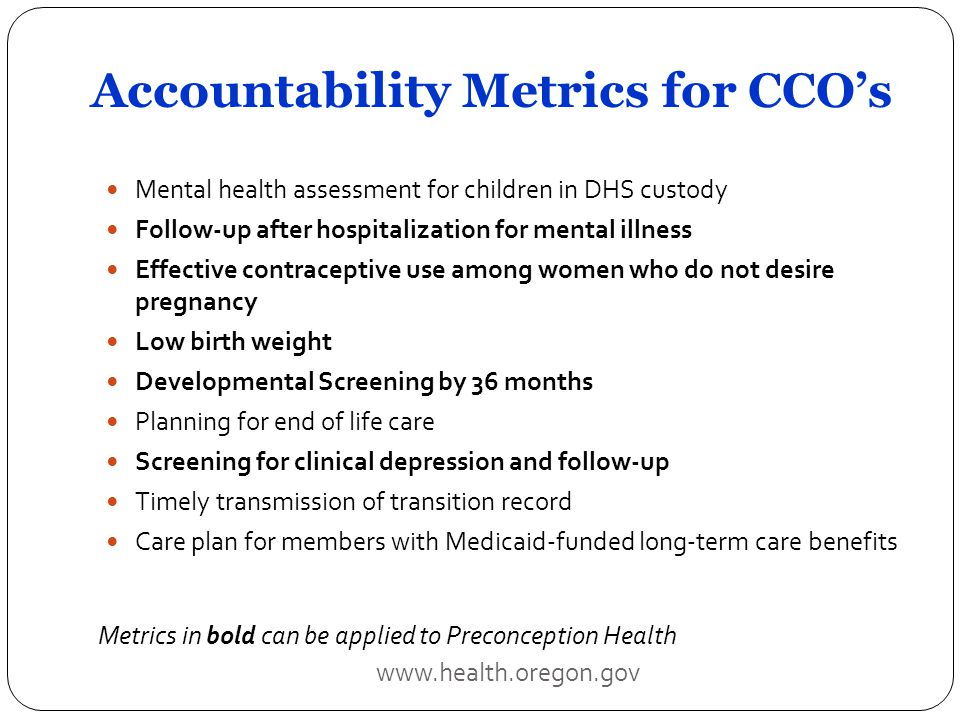 Accountability Metrics for CCO's Mental health assessment for children in DHS custody Follow-up after hospitalization for mental illness Effective contraceptive use among women who do not desire pregnancy Low birth weight Developmental Screening by 36 months Planning for end of life care Screening for clinical depression and follow-up Timely transmission of transition record Care plan for members with Medicaid-funded long-term care benefits www.health.oregon.gov Metrics in bold can be applied to Preconception Health