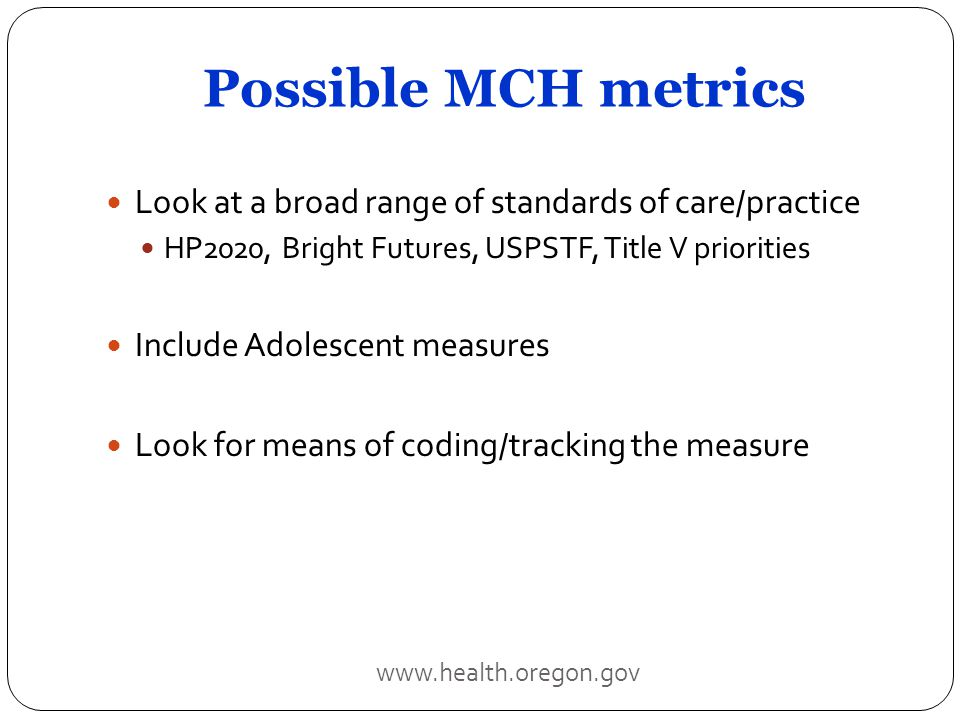 Possible MCH metrics Look at a broad range of standards of care/practice HP2020, Bright Futures, USPSTF, Title V priorities Include Adolescent measures Look for means of coding/tracking the measure www.health.oregon.gov