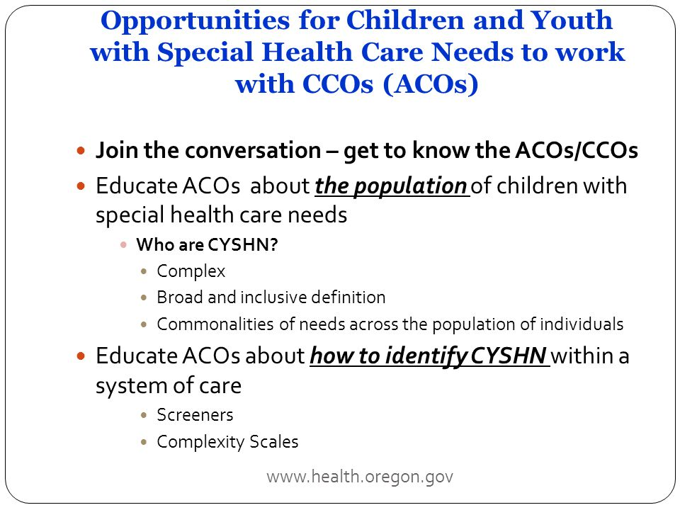 Opportunities for Children and Youth with Special Health Care Needs to work with CCOs (ACOs) Join the conversation – get to know the ACOs/CCOs Educate ACOs about the population of children with special health care needs Who are CYSHN.