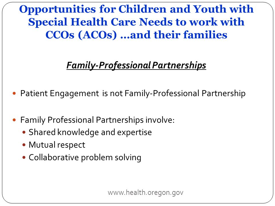 Opportunities for Children and Youth with Special Health Care Needs to work with CCOs (ACOs) …and their families Family-Professional Partnerships Patient Engagement is not Family-Professional Partnership Family Professional Partnerships involve: Shared knowledge and expertise Mutual respect Collaborative problem solving www.health.oregon.gov