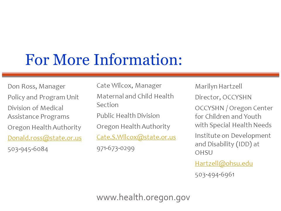 For More Information: Don Ross, Manager Policy and Program Unit Division of Medical Assistance Programs Oregon Health Authority Donald.ross@state.or.us 503-945-6084 www.health.oregon.gov Marilyn Hartzell Director, OCCYSHN OCCYSHN / Oregon Center for Children and Youth with Special Health Needs Institute on Development and Disability (IDD) at OHSU Hartzell@ohsu.edu 503-494-6961 Cate Wilcox, Manager Maternal and Child Health Section Public Health Division Oregon Health Authority Cate.S.Wilcox@state.or.us 971-673-0299