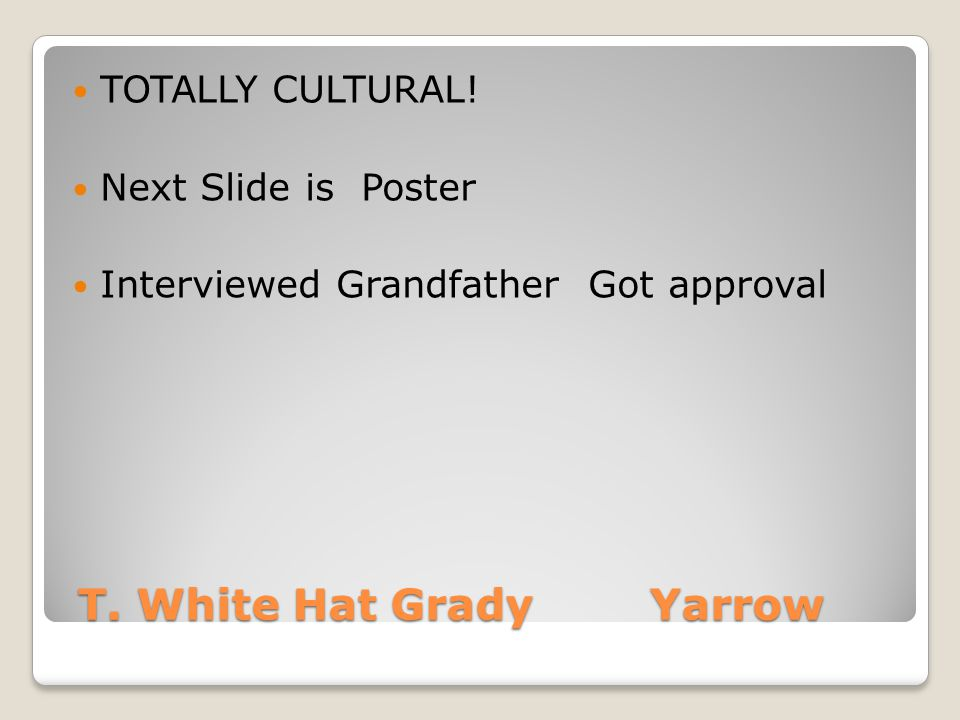 T. White Hat Grady Yarrow T. White Hat Grady Yarrow TOTALLY CULTURAL! Next Slide is Poster Interviewed Grandfather Got approval