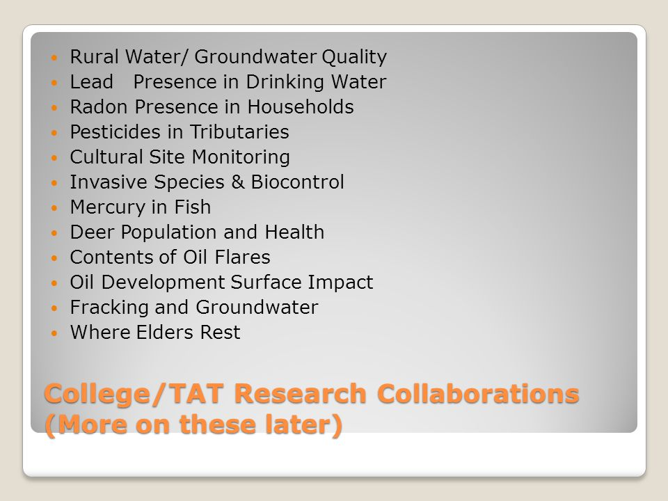 College/TAT Research Collaborations (More on these later) Rural Water/ Groundwater Quality Lead Presence in Drinking Water Radon Presence in Households Pesticides in Tributaries Cultural Site Monitoring Invasive Species & Biocontrol Mercury in Fish Deer Population and Health Contents of Oil Flares Oil Development Surface Impact Fracking and Groundwater Where Elders Rest