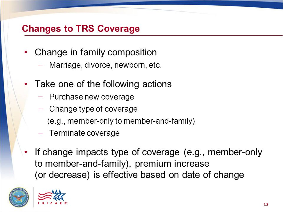 12 Changes to TRS Coverage Change in family composition – Marriage, divorce, newborn, etc. Take one of the following actions – Purchase new coverage –