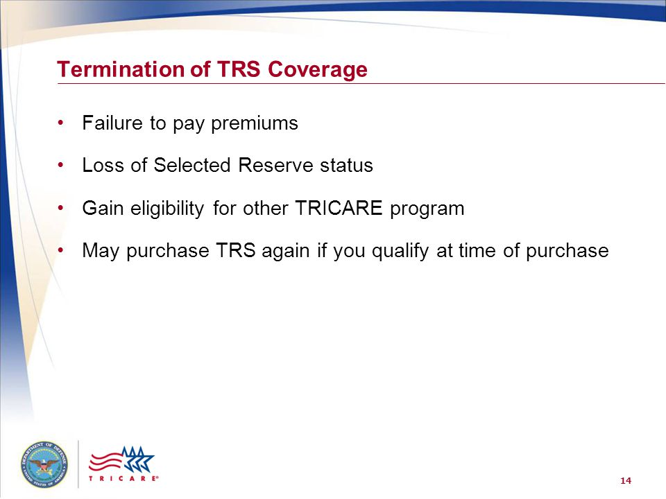 14 Termination of TRS Coverage Failure to pay premiums Loss of Selected Reserve status Gain eligibility for other TRICARE program May purchase TRS aga