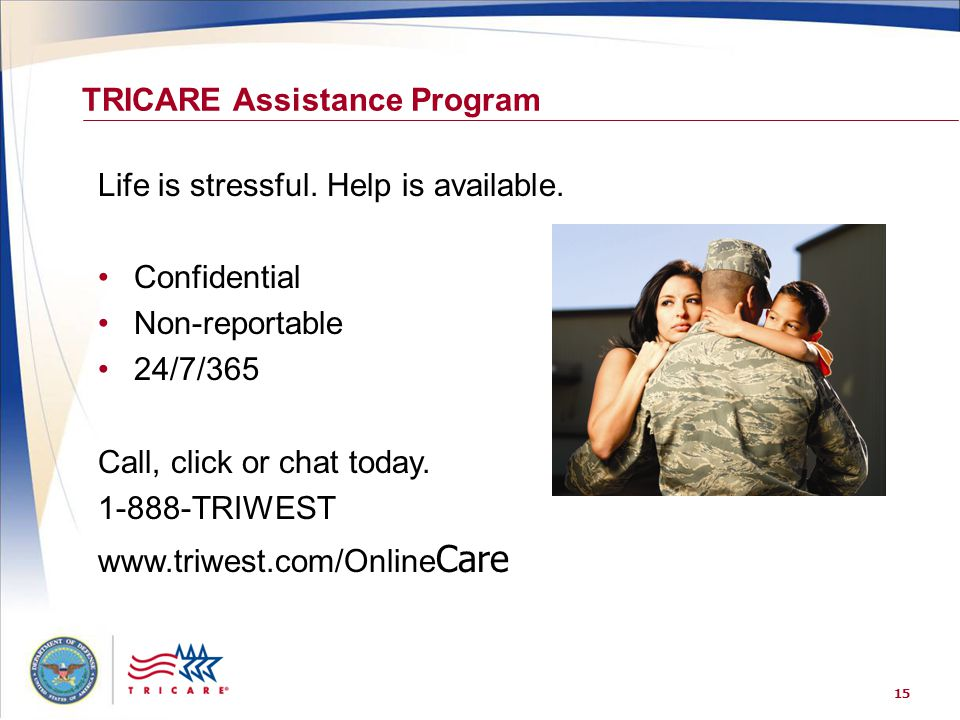 15 TRICARE Assistance Program Life is stressful. Help is available. Confidential Non-reportable 24/7/365 Call, click or chat today. 1-888-TRIWEST www.