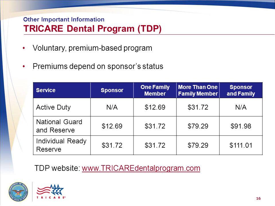 16 TRICARE Dental Program (TDP) Other Important Information Voluntary, premium-based program Premiums depend on sponsor's status ServiceSponsor One Fa