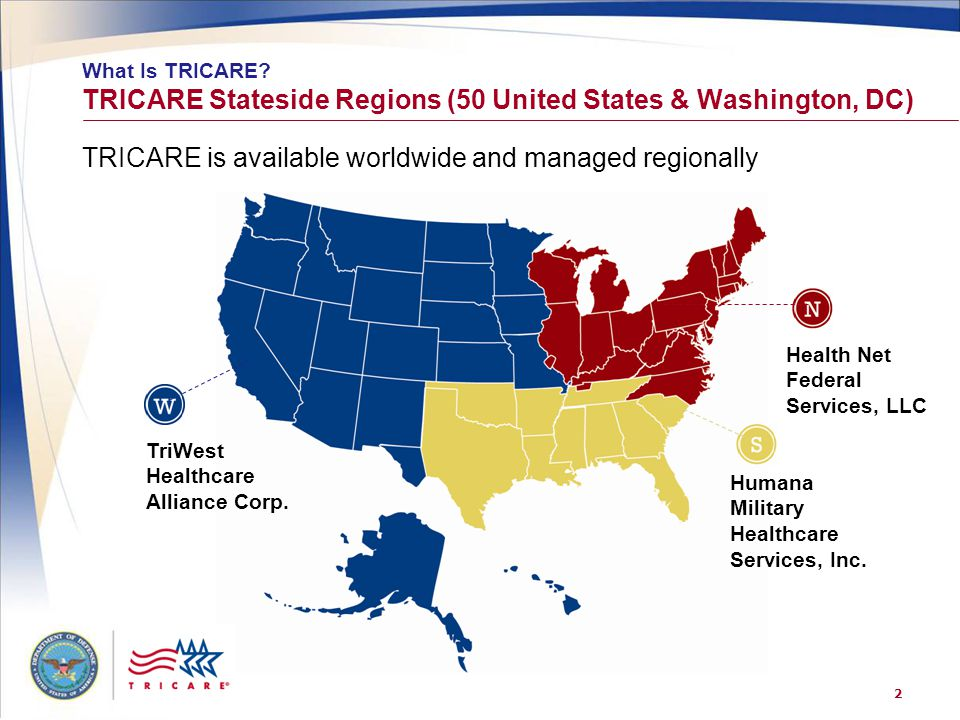 2 TRICARE Stateside Regions (50 United States & Washington, DC) What Is TRICARE? TriWest Healthcare Alliance Corp. Humana Military Healthcare Services