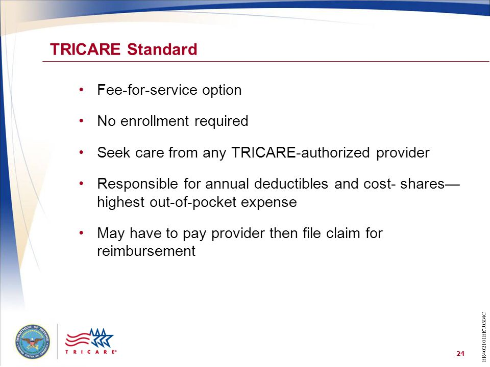 24 Fee-for-service option No enrollment required Seek care from any TRICARE-authorized provider Responsible for annual deductibles and cost- shares— highest out-of-pocket expense May have to pay provider then file claim for reimbursement TRICARE Standard BR402101BET0504C