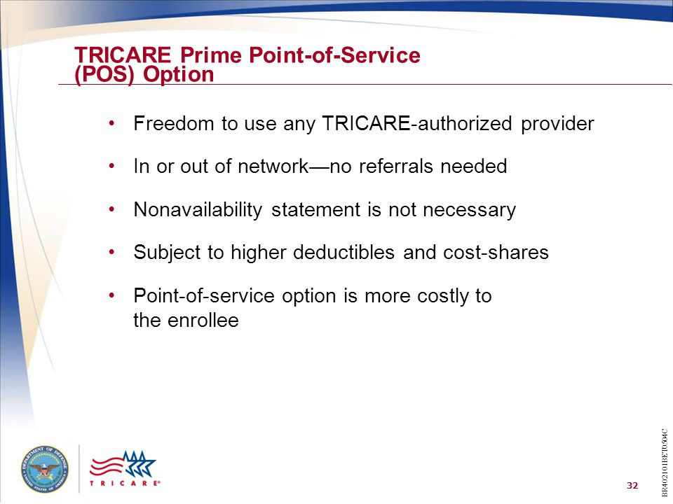 32 Freedom to use any TRICARE-authorized provider In or out of network—no referrals needed Nonavailability statement is not necessary Subject to higher deductibles and cost-shares Point-of-service option is more costly to the enrollee TRICARE Prime Point-of-Service (POS) Option BR402101BET0504C