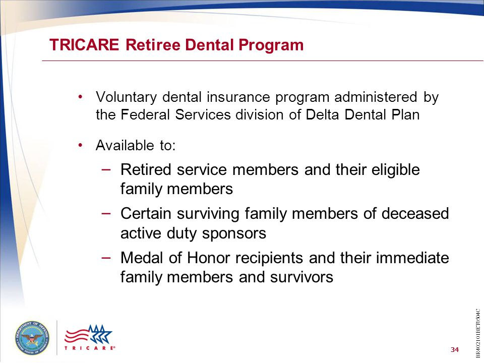 34 TRICARE Retiree Dental Program Voluntary dental insurance program administered by the Federal Services division of Delta Dental Plan Available to: