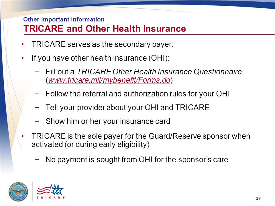 37 TRICARE serves as the secondary payer. If you have other health insurance (OHI): – Fill out a TRICARE Other Health Insurance Questionnaire (www.tri