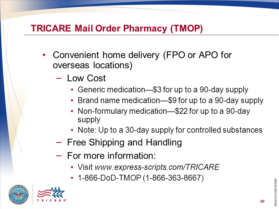 39 Convenient home delivery (FPO or APO for overseas locations) – Low Cost Generic medication—$3 for up to a 90-day supply Brand name medication—$9 for up to a 90-day supply Non-formulary medication—$22 for up to a 90-day supply Note: Up to a 30-day supply for controlled substances – Free Shipping and Handling – For more information: Visit www.express-scripts.com/TRICARE 1-866-DoD-TMOP (1-866-363-8667) TRICARE Mail Order Pharmacy (TMOP) BR402101BET0504C