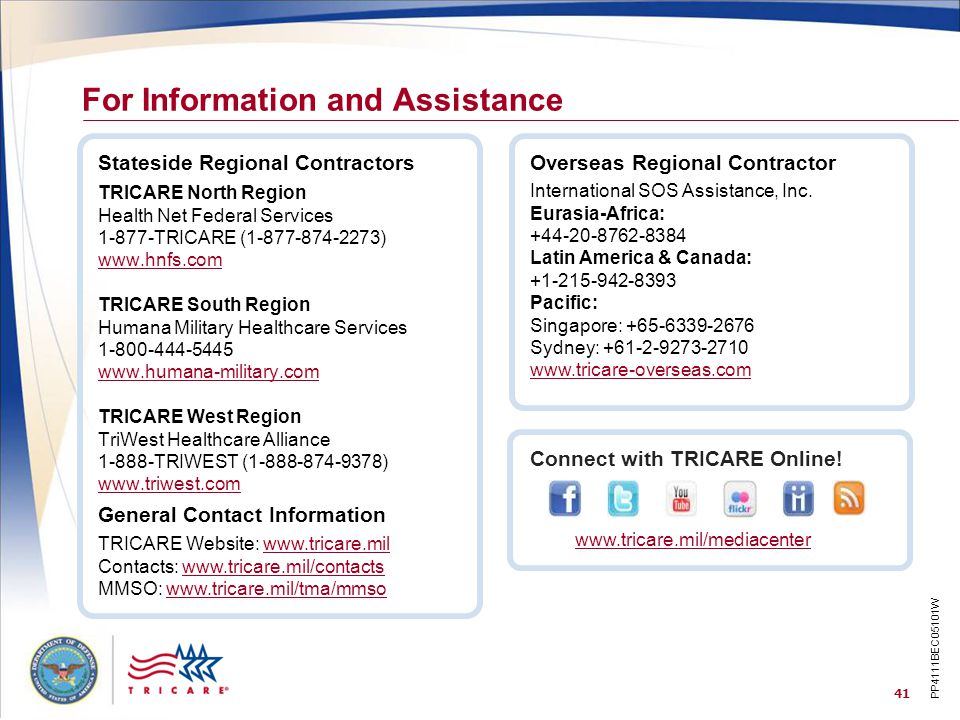 41 TRICARE North Region Health Net Federal Services 1-877-TRICARE (1-877-874-2273) www.hnfs.com TRICARE South Region Humana Military Healthcare Services 1-800-444-5445 www.humana-military.com TRICARE West Region TriWest Healthcare Alliance 1-888-TRIWEST (1-888-874-9378) www.triwest.com Stateside Regional Contractors For Information and Assistance General Contact Information TRICARE Website: www.tricare.mil Contacts: www.tricare.mil/contactswww.tricare.milwww.tricare.mil/contacts MMSO: www.tricare.mil/tma/mmsowww.tricare.mil/tma/mmso Connect with TRICARE Online.