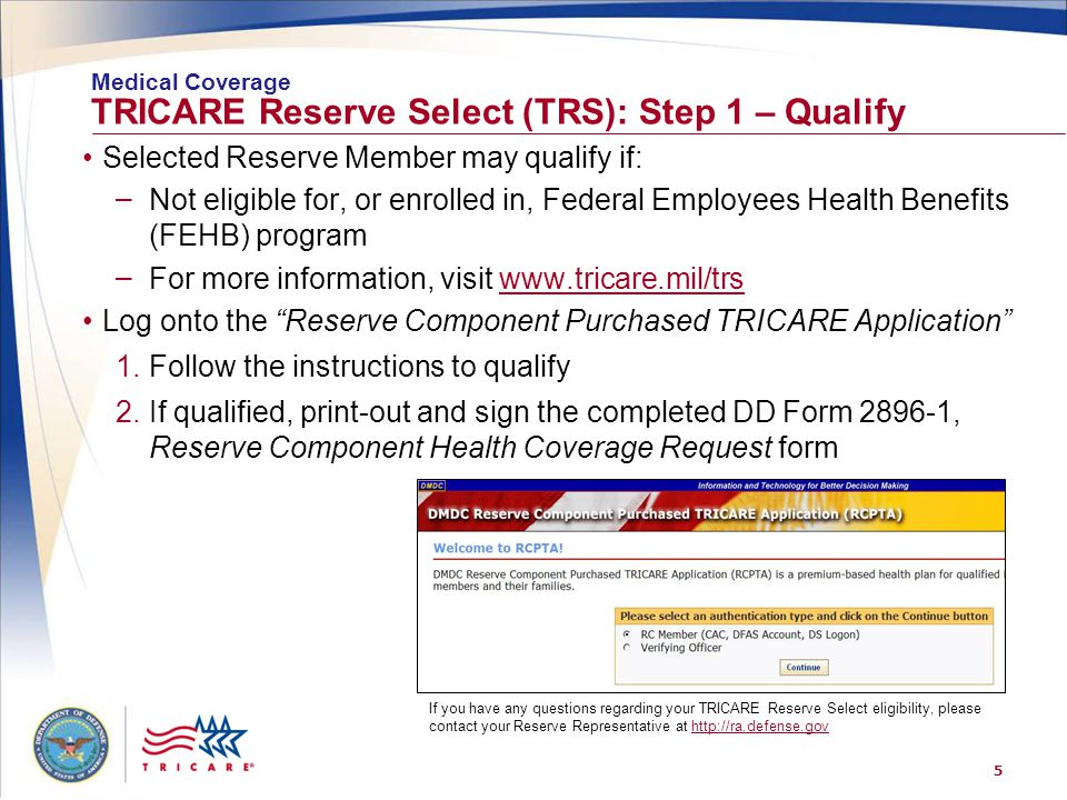5 TRICARE Reserve Select (TRS): Step 1 – Qualify Selected Reserve Member may qualify if: – Not eligible for, or enrolled in, Federal Employees Health Benefits (FEHB) program – For more information, visit www.tricare.mil/trswww.tricare.mil/trs Log onto the Reserve Component Purchased TRICARE Application 1.Follow the instructions to qualify 2.If qualified, print-out and sign the completed DD Form 2896-1, Reserve Component Health Coverage Request form Medical Coverage If you have any questions regarding your TRICARE Reserve Select eligibility, please contact your Reserve Representative at http://ra.defense.govhttp://ra.defense.gov