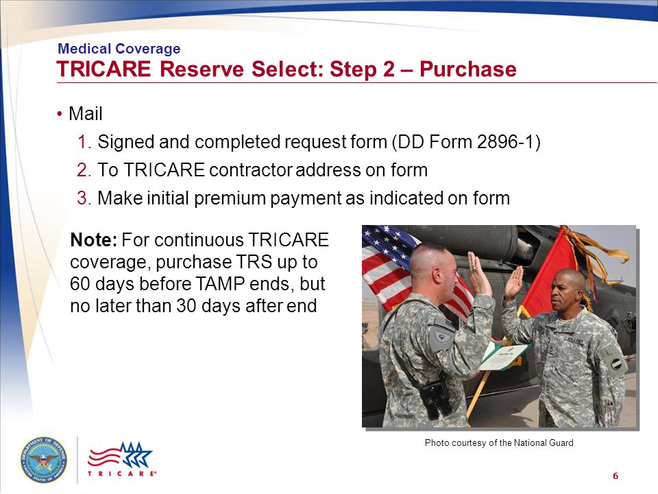 6 TRICARE Reserve Select: Step 2 – Purchase Mail 1.Signed and completed request form (DD Form 2896-1) 2.To TRICARE contractor address on form 3.Make initial premium payment as indicated on form Medical Coverage Note: For continuous TRICARE coverage, purchase TRS up to 60 days before TAMP ends, but no later than 30 days after end Photo courtesy of the National Guard