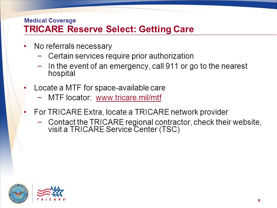 8 TRICARE Reserve Select: Getting Care No referrals necessary – Certain services require prior authorization – In the event of an emergency, call 911 or go to the nearest hospital Locate a MTF for space-available care – MTF locator: www.tricare.mil/mtfwww.tricare.mil/mtf For TRICARE Extra, locate a TRICARE network provider – Contact the TRICARE regional contractor, check their website, visit a TRICARE Service Center (TSC) Medical Coverage