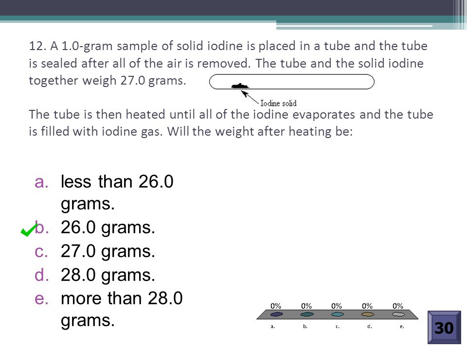 12. A 1.0-gram sample of solid iodine is placed in a tube and the tube is sealed after all of the air is removed. The tube and the solid iodine togeth