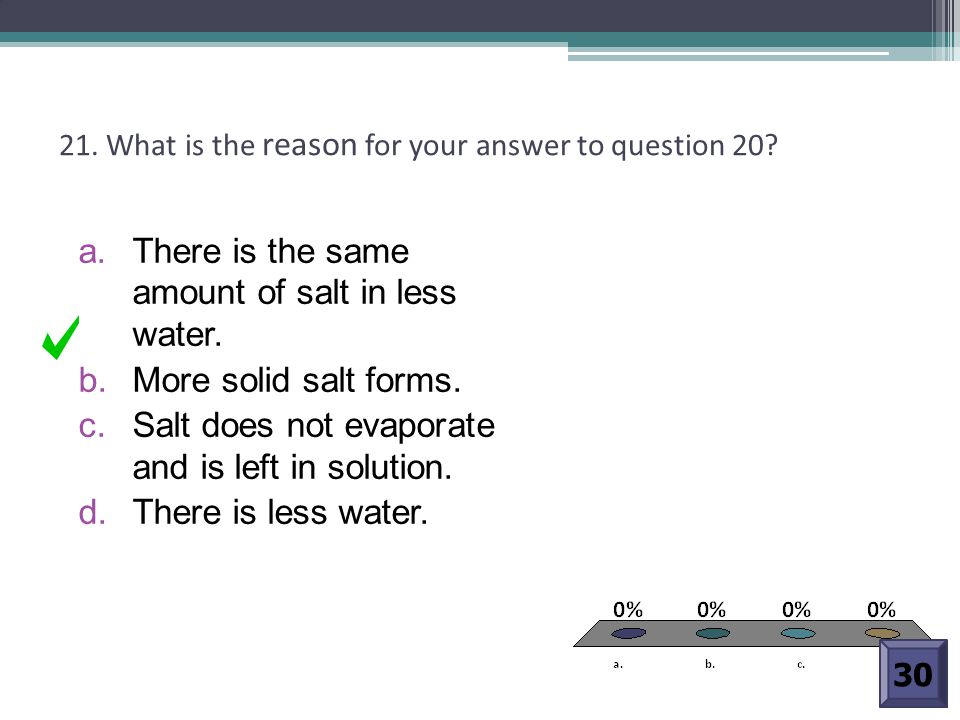 21. What is the reason for your answer to question 20? a. There is the same amount of salt in less water. b. More solid salt forms. c. Salt does not e