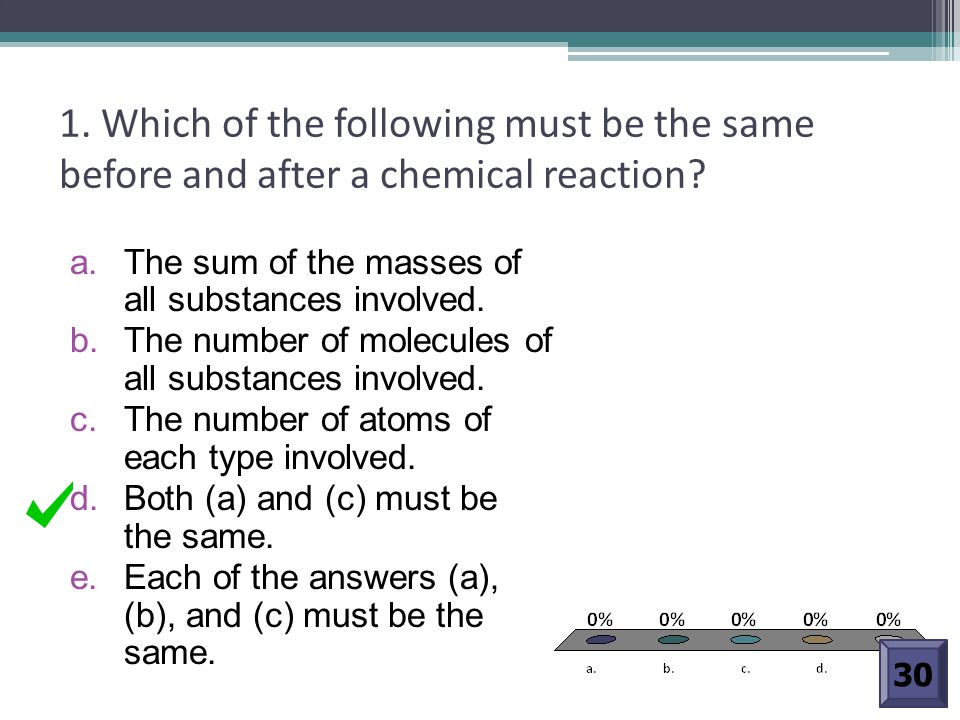1. Which of the following must be the same before and after a chemical reaction? a. The sum of the masses of all substances involved. b. The number of