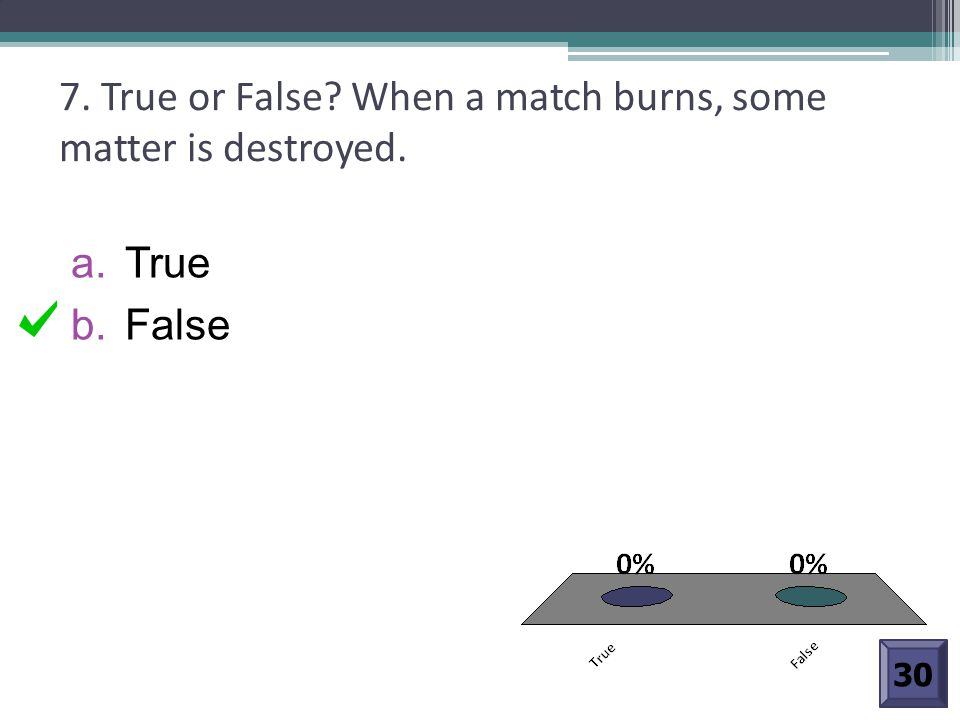 7. True or False? When a match burns, some matter is destroyed. a. True b. False 30