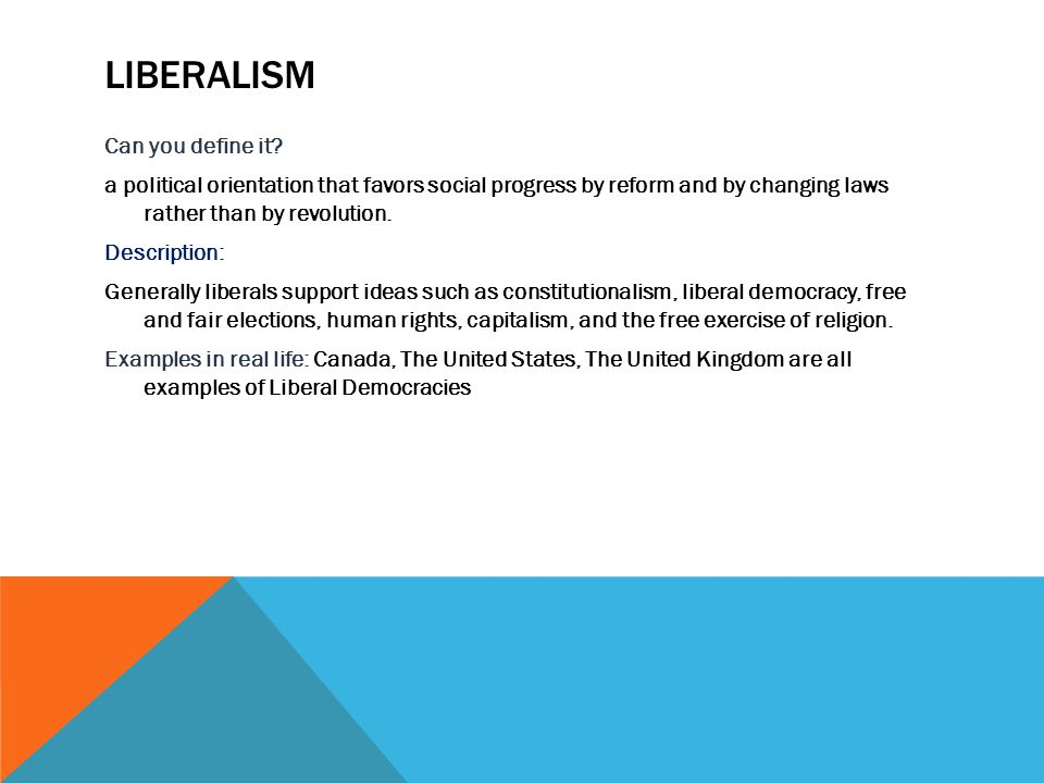 LIBERALISM Can you define it? a political orientation that favors social progress by reform and by changing laws rather than by revolution. Descriptio