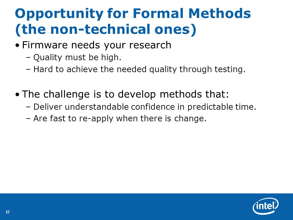 17 Opportunity for Formal Methods (the non-technical ones) Firmware needs your research –Quality must be high.