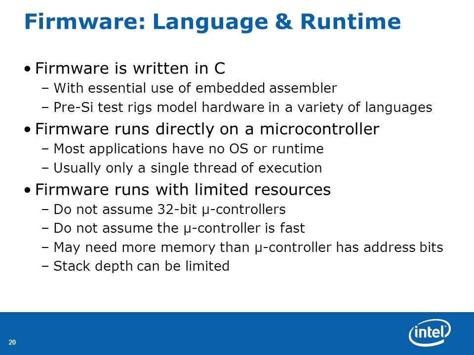 20 Firmware: Language & Runtime Firmware is written in C –With essential use of embedded assembler –Pre-Si test rigs model hardware in a variety of languages Firmware runs directly on a microcontroller –Most applications have no OS or runtime –Usually only a single thread of execution Firmware runs with limited resources –Do not assume 32-bit μ-controllers –Do not assume the μ-controller is fast –May need more memory than μ-controller has address bits –Stack depth can be limited