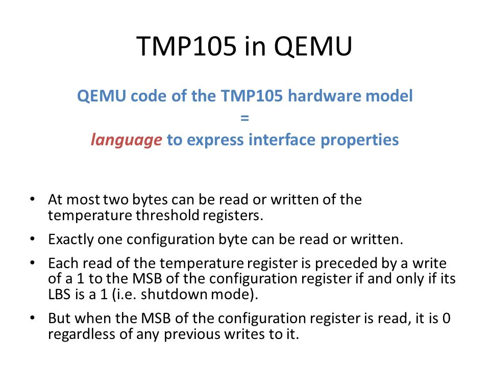 TMP105 in QEMU QEMU code of the TMP105 hardware model = language to express interface properties At most two bytes can be read or written of the temperature threshold registers.