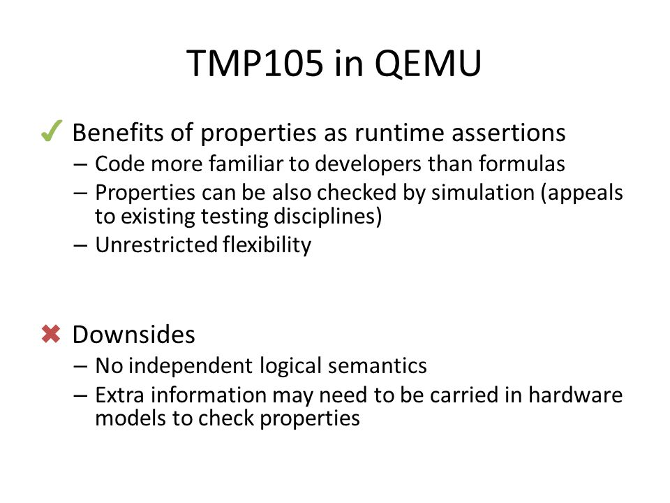 TMP105 in QEMU ✔ Benefits of properties as runtime assertions – Code more familiar to developers than formulas – Properties can be also checked by simulation (appeals to existing testing disciplines) – Unrestricted flexibility ✖ Downsides – No independent logical semantics – Extra information may need to be carried in hardware models to check properties