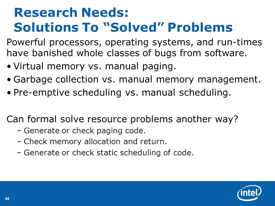 44 Research Needs: Solutions To Solved Problems Powerful processors, operating systems, and run-times have banished whole classes of bugs from software.