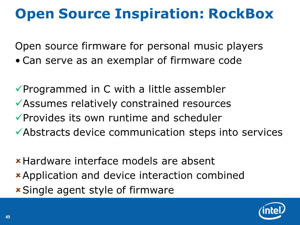 49 Open Source Inspiration: RockBox Open source firmware for personal music players Can serve as an exemplar of firmware code Programmed in C with a little assembler Assumes relatively constrained resources Provides its own runtime and scheduler Abstracts device communication steps into services  Hardware interface models are absent  Application and device interaction combined  Single agent style of firmware