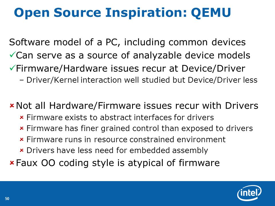 50 Open Source Inspiration: QEMU Software model of a PC, including common devices Can serve as a source of analyzable device models Firmware/Hardware issues recur at Device/Driver –Driver/Kernel interaction well studied but Device/Driver less  Not all Hardware/Firmware issues recur with Drivers  Firmware exists to abstract interfaces for drivers  Firmware has finer grained control than exposed to drivers  Firmware runs in resource constrained environment  Drivers have less need for embedded assembly  Faux OO coding style is atypical of firmware