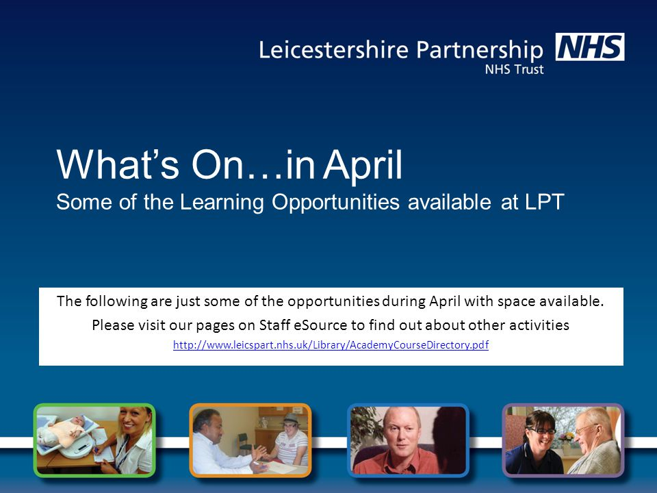 What's On…in April Some of the Learning Opportunities available at LPT The following are just some of the opportunities during April with space available.