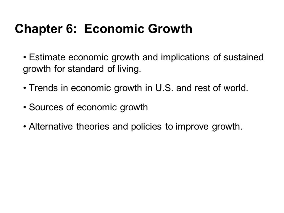 Chapter 6: Economic Growth Estimate economic growth and implications of sustained growth for standard of living. Trends in economic growth in U.S. and