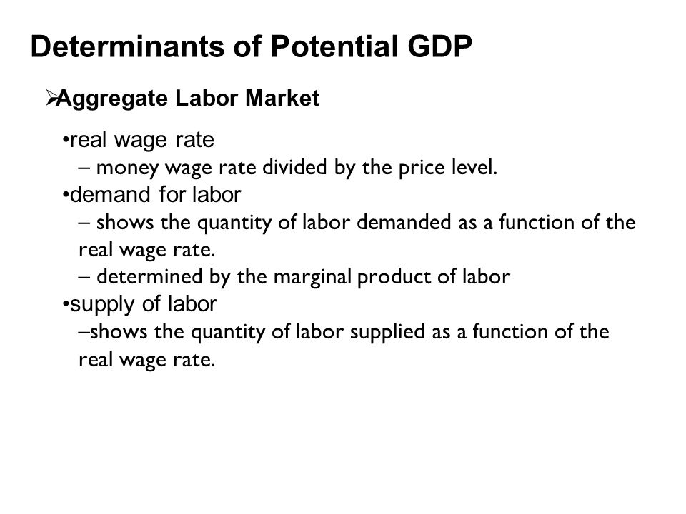 Determinants of Potential GDP  Aggregate Labor Market real wage rate – money wage rate divided by the price level. demand for labor – shows the quant