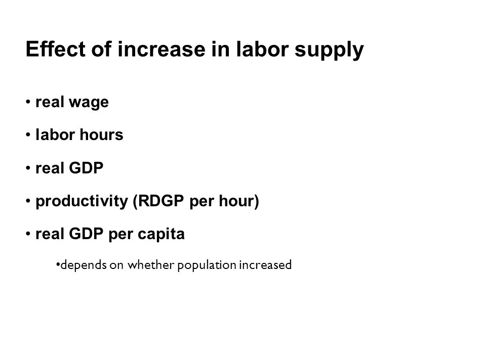 Effect of increase in labor supply real wage labor hours real GDP productivity (RDGP per hour) real GDP per capita depends on whether population increased