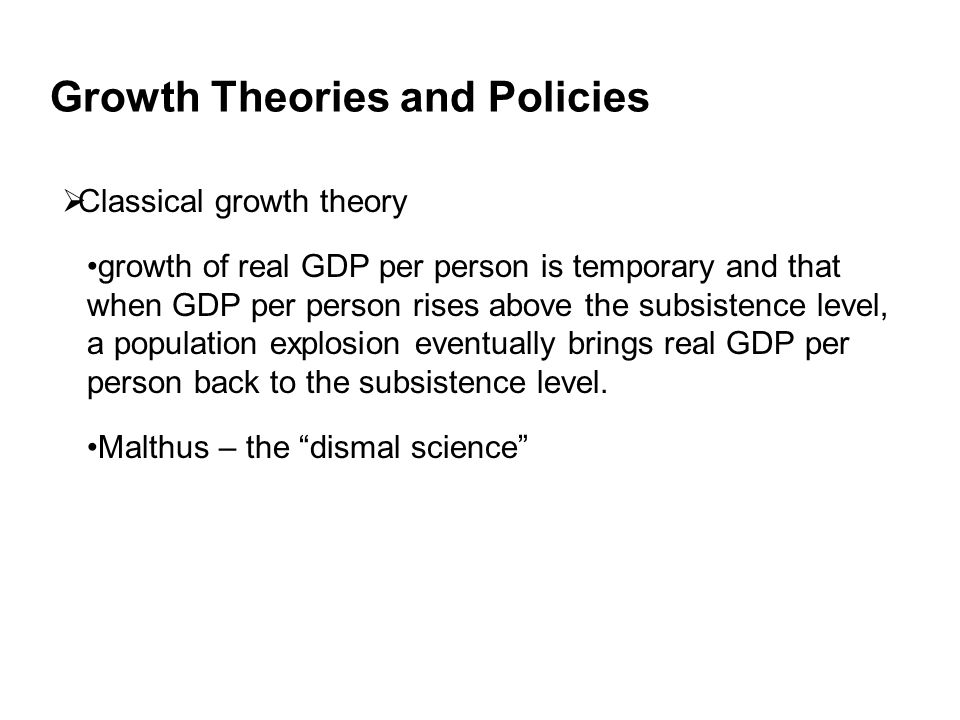 Growth Theories and Policies  Classical growth theory growth of real GDP per person is temporary and that when GDP per person rises above the subsistence level, a population explosion eventually brings real GDP per person back to the subsistence level.