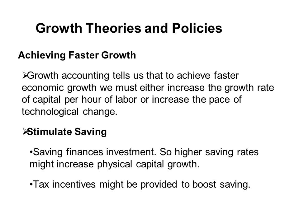 Achieving Faster Growth  Growth accounting tells us that to achieve faster economic growth we must either increase the growth rate of capital per hou