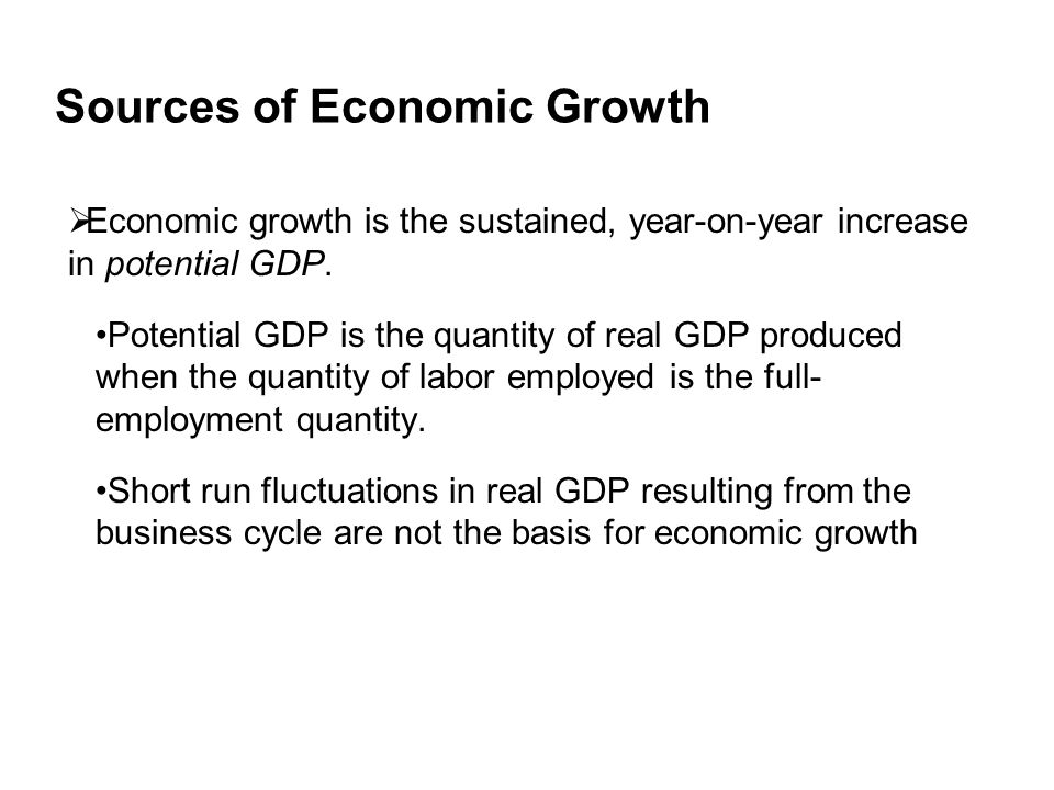Sources of Economic Growth  Economic growth is the sustained, year-on-year increase in potential GDP.