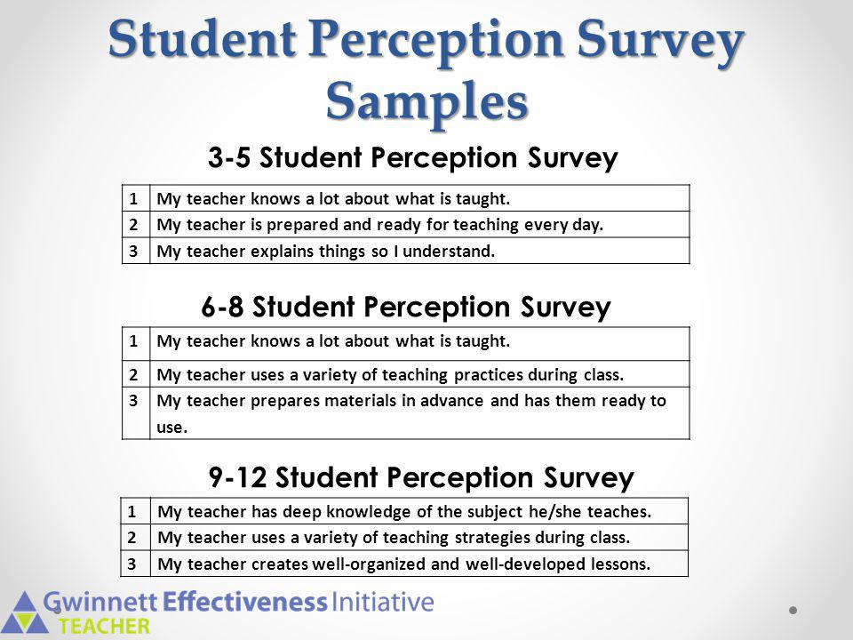 Student Perception Survey Samples 1My teacher knows a lot about what is taught. 2My teacher is prepared and ready for teaching every day. 3My teacher