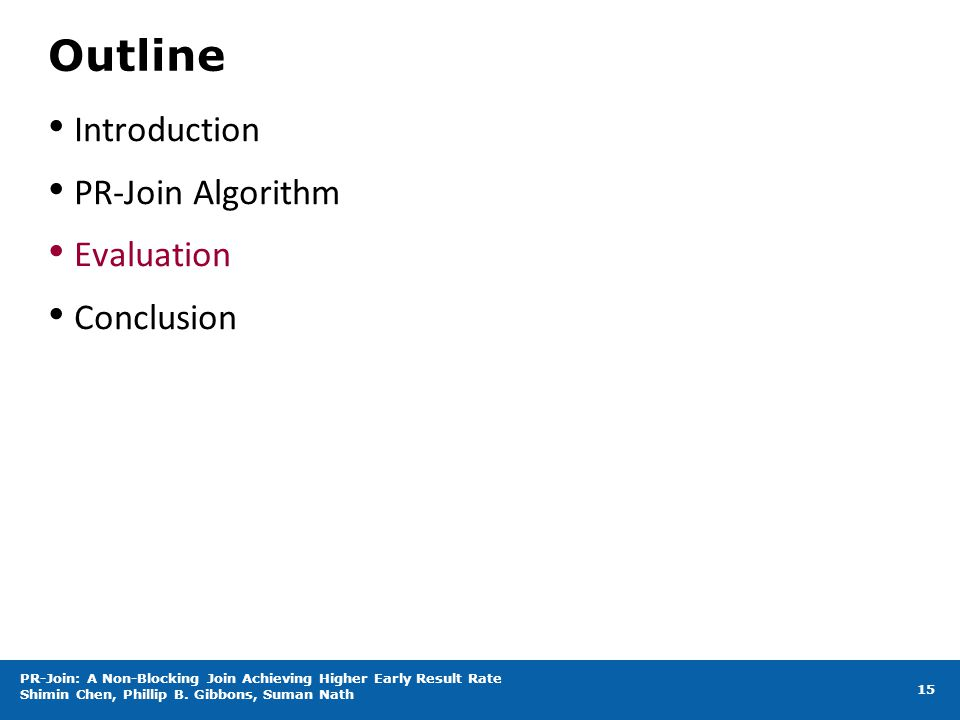 Outline Introduction PR-Join Algorithm Evaluation Conclusion 15 PR-Join: A Non-Blocking Join Achieving Higher Early Result Rate Shimin Chen, Phillip B.