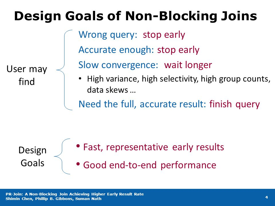 Design Goals of Non-Blocking Joins Fast, representative early results Good end-to-end performance 4 Wrong query: stop early Accurate enough: stop early Slow convergence: wait longer High variance, high selectivity, high group counts, data skews … Need the full, accurate result: finish query User may find Design Goals PR-Join: A Non-Blocking Join Achieving Higher Early Result Rate Shimin Chen, Phillip B.