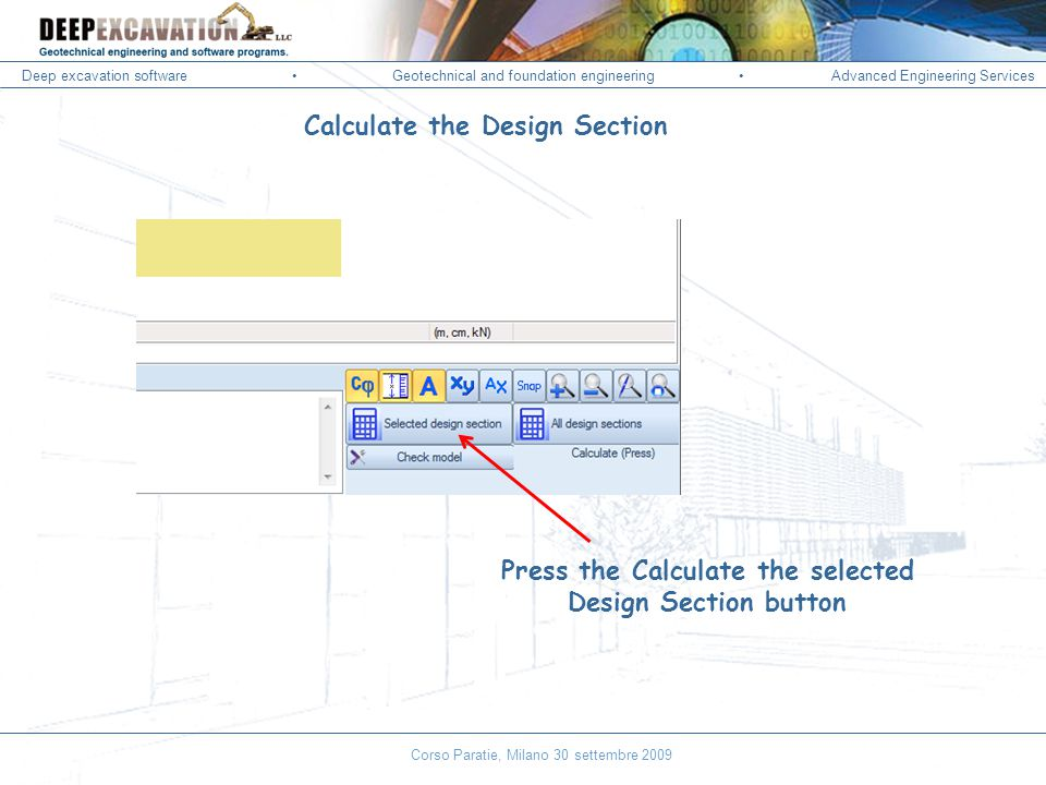 Deep excavation softwareGeotechnical and foundation engineering Advanced Engineering Services Corso Paratie, Milano 30 settembre 2009 Calculate the Design Section Press the Calculate the selected Design Section button