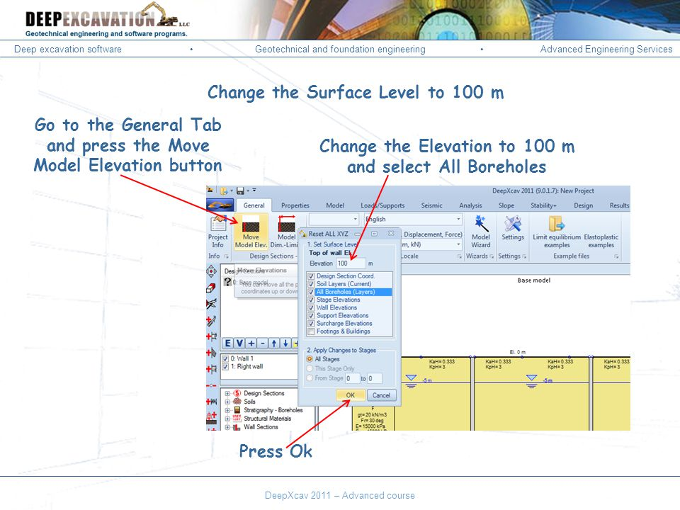 Deep excavation softwareGeotechnical and foundation engineering Advanced Engineering Services Corso Paratie, Milano 30 settembre 2009 Change the Surface Level to 100 m Go to the General Tab and press the Move Model Elevation button Change the Elevation to 100 m and select All Boreholes Press Ok DeepXcav 2011 – Advanced course