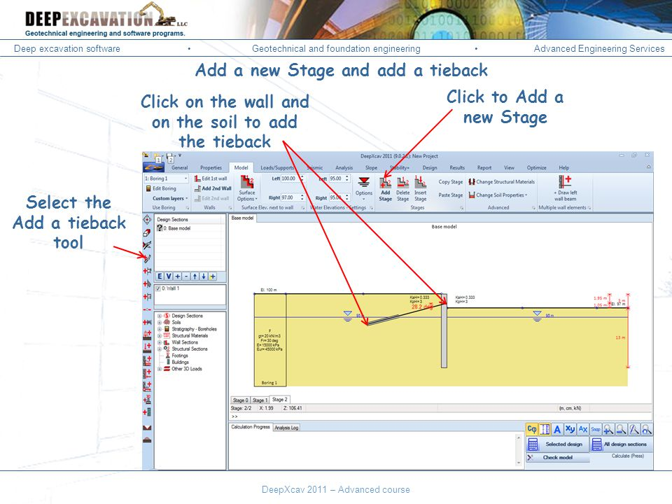 Deep excavation softwareGeotechnical and foundation engineering Advanced Engineering Services Corso Paratie, Milano 30 settembre 2009 Click to Add a new Stage Select the Add a tieback tool Click on the wall and on the soil to add the tieback Add a new Stage and add a tieback DeepXcav 2011 – Advanced course