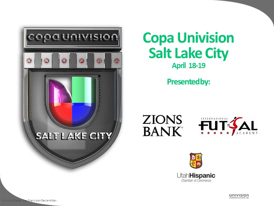 Univision Sales / San Francisco-Oakland-San Copa Univision Salt Lake City April 18-19 Presented by:
